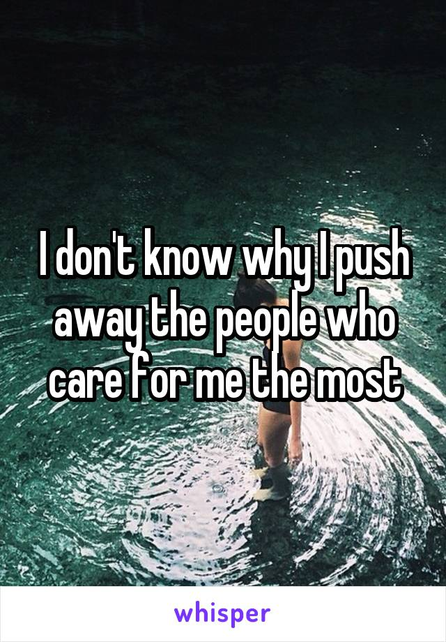 I don't know why I push away the people who care for me the most