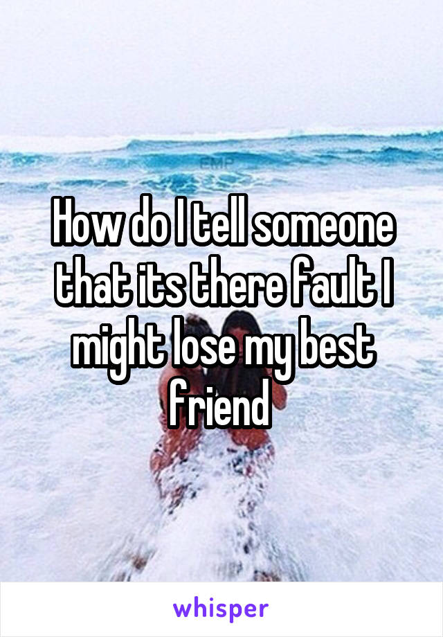 How do I tell someone that its there fault I might lose my best friend