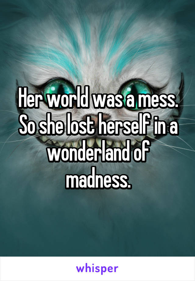 Her world was a mess. So she lost herself in a wonderland of madness.