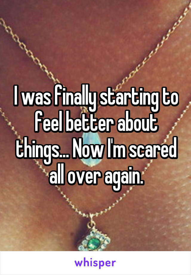 I was finally starting to feel better about things... Now I'm scared all over again.