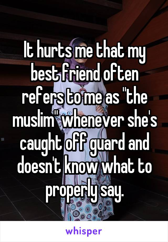 """It hurts me that my best friend often refers to me as """"the muslim"""" whenever she's caught off guard and doesn't know what to properly say."""