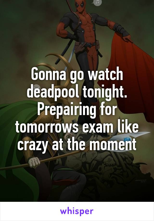 Gonna go watch deadpool tonight. Prepairing for tomorrows exam like crazy at the moment