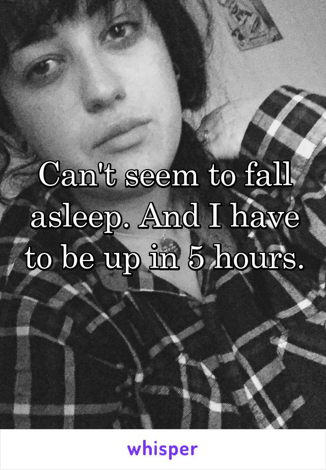 Can't seem to fall asleep. And I have to be up in 5 hours.