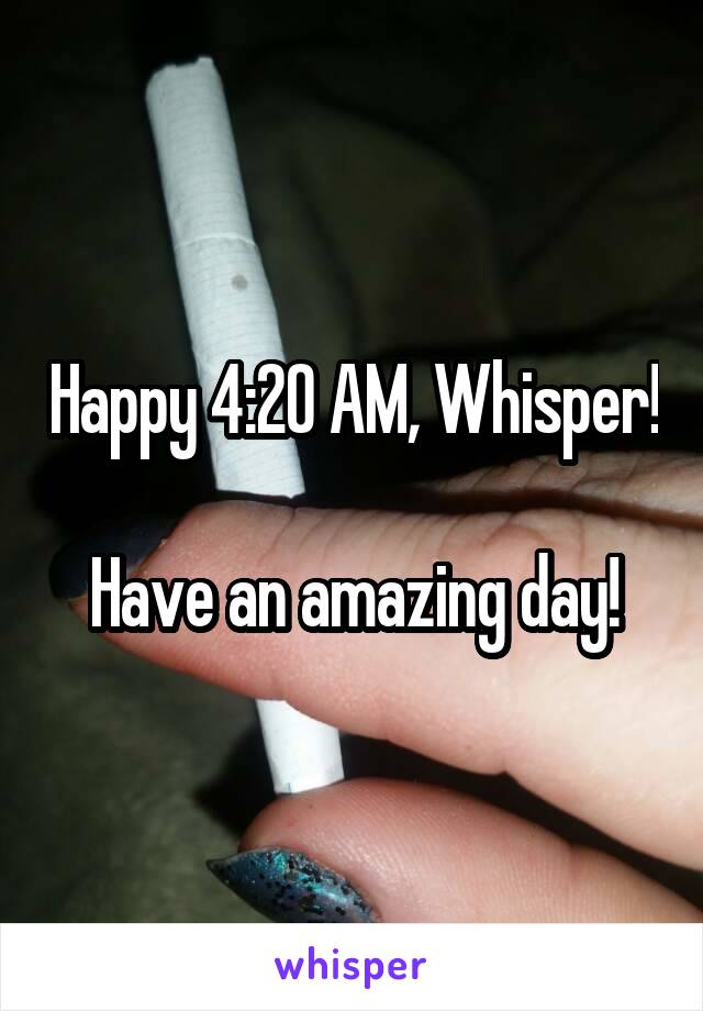 Happy 4:20 AM, Whisper!  Have an amazing day!