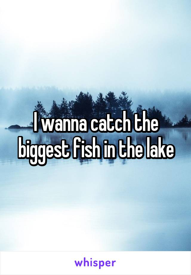I wanna catch the biggest fish in the lake
