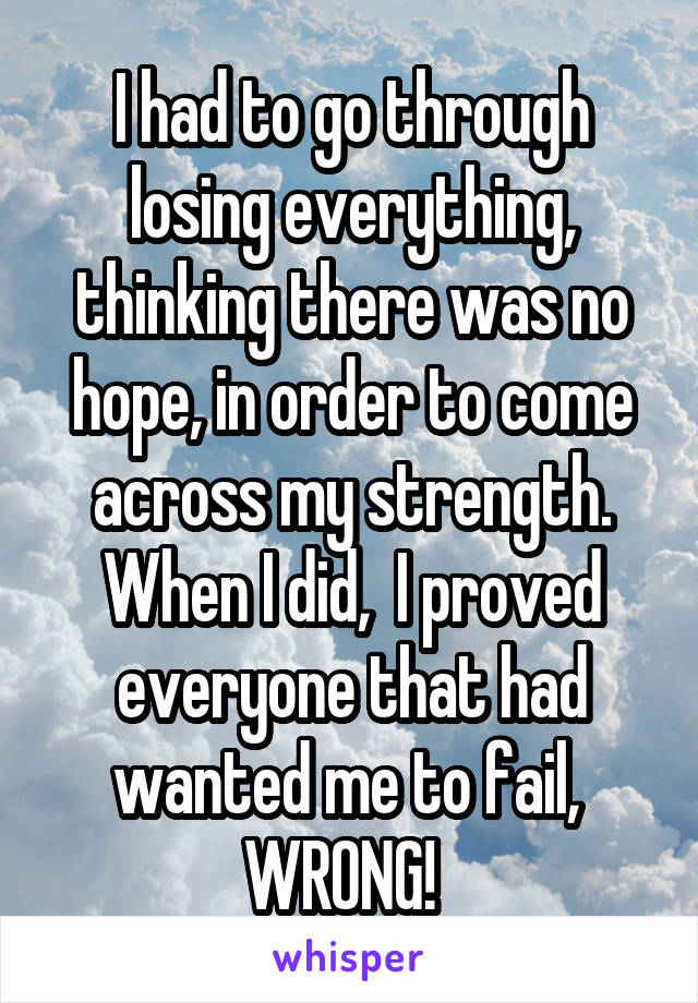 I had to go through losing everything, thinking there was no hope, in order to come across my strength. When I did,  I proved everyone that had wanted me to fail,  WRONG!