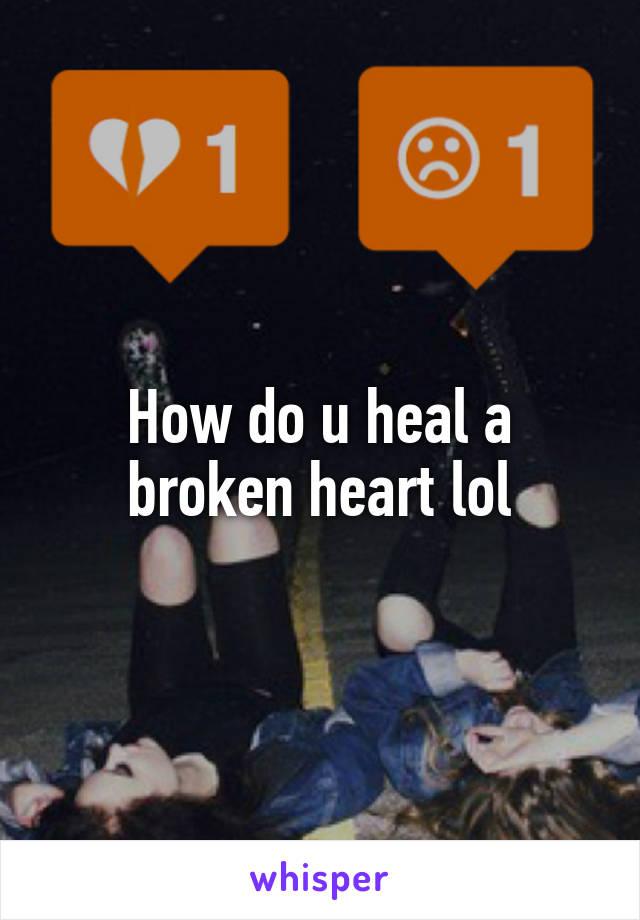 How do u heal a broken heart lol