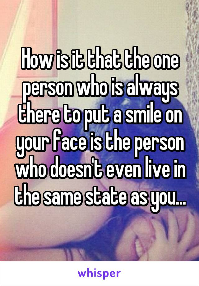 How is it that the one person who is always there to put a smile on your face is the person who doesn't even live in the same state as you...