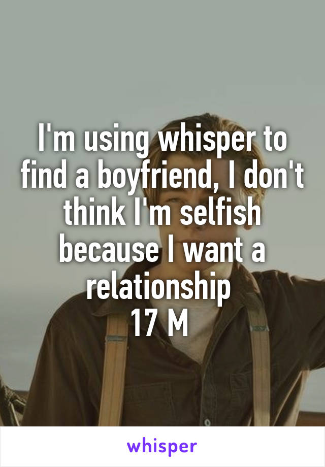 I'm using whisper to find a boyfriend, I don't think I'm selfish because I want a relationship  17 M