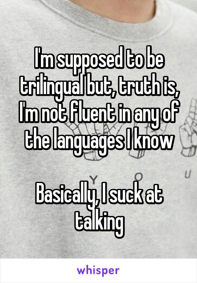 I'm supposed to be trilingual but, truth is, I'm not fluent in any of the languages I know  Basically, I suck at talking