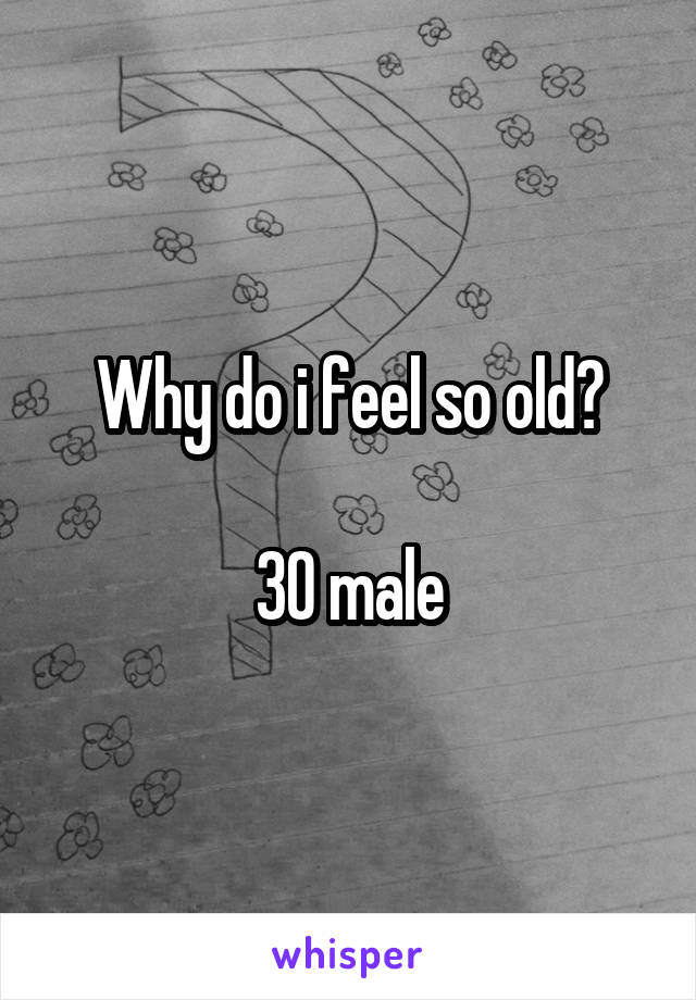Why do i feel so old?  30 male