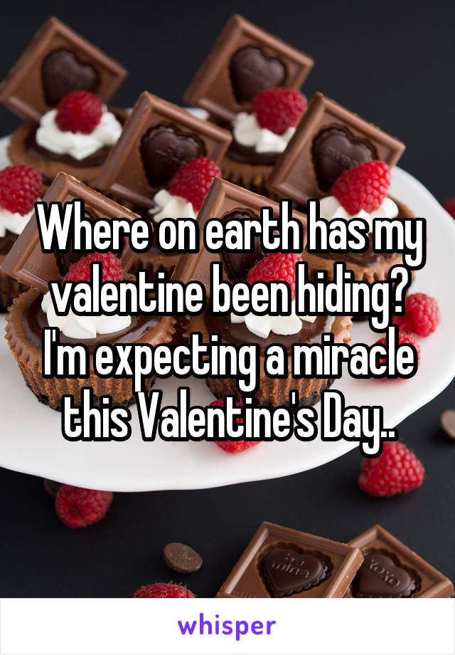 Where on earth has my valentine been hiding? I'm expecting a miracle this Valentine's Day..