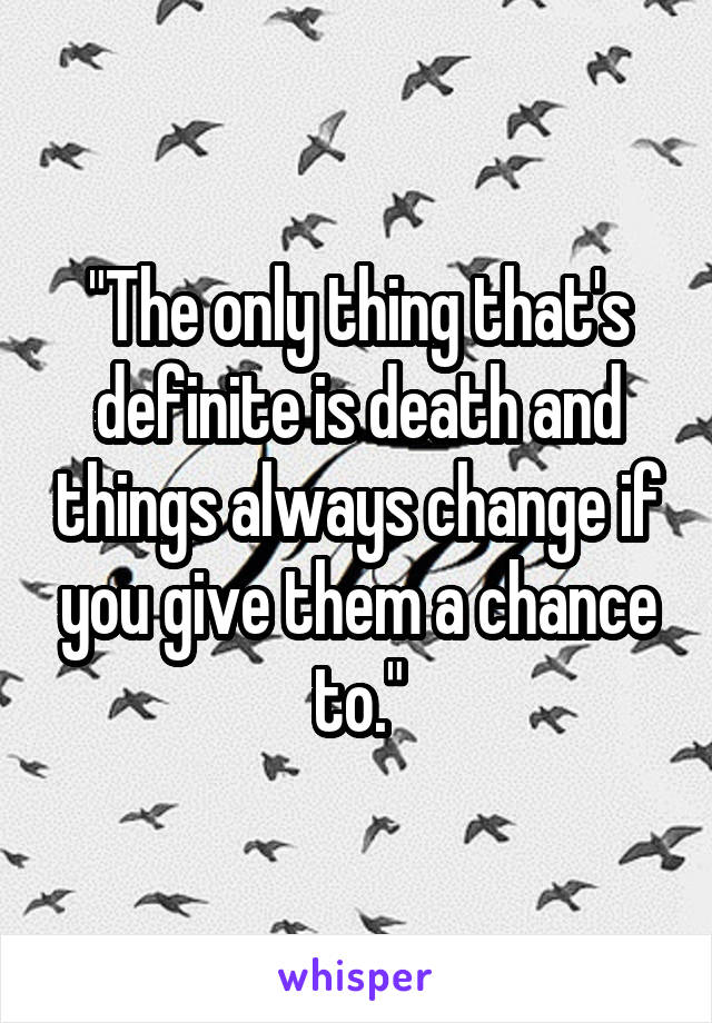"""The only thing that's definite is death and things always change if you give them a chance to."""