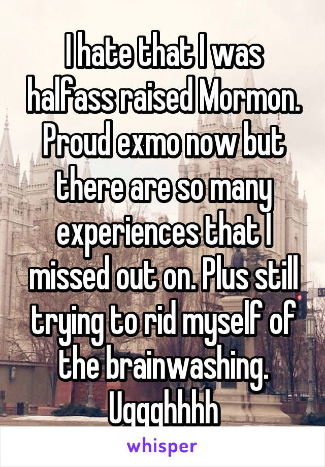 I hate that I was halfass raised Mormon. Proud exmo now but there are so many experiences that I missed out on. Plus still trying to rid myself of the brainwashing. Uggghhhh