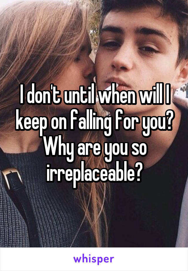 I don't until when will I keep on falling for you? Why are you so irreplaceable?