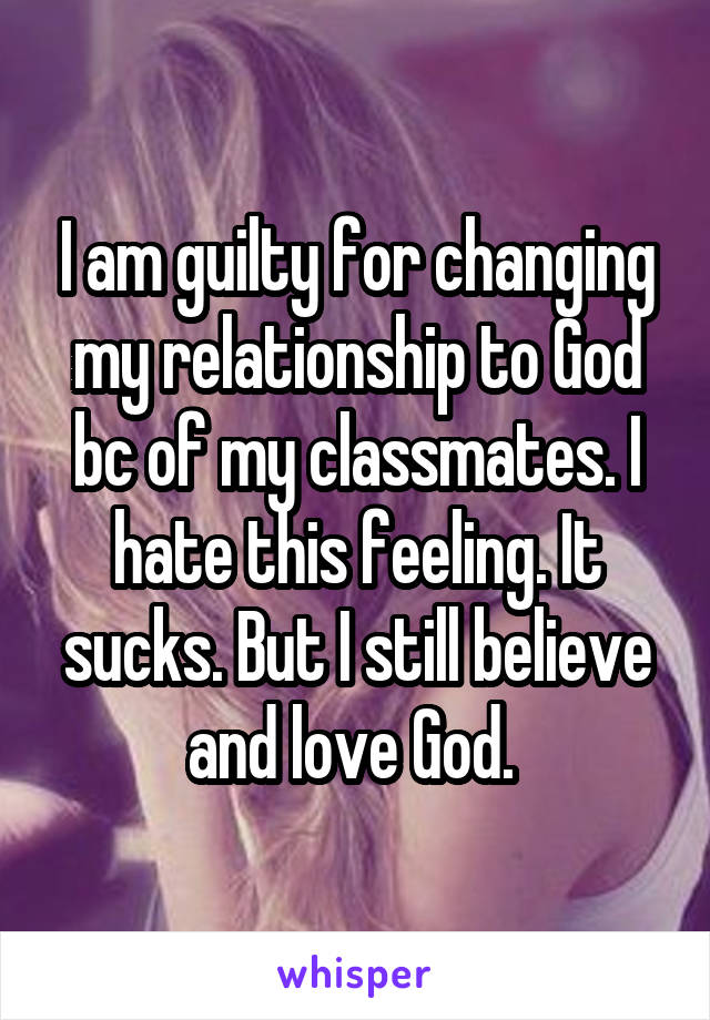 I am guilty for changing my relationship to God bc of my classmates. I hate this feeling. It sucks. But I still believe and love God.