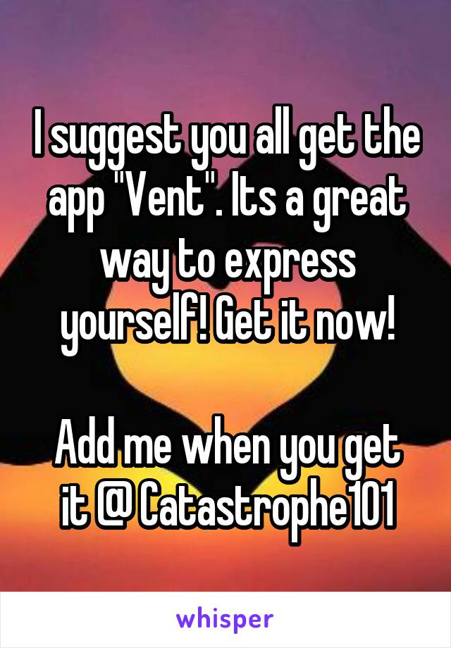 "I suggest you all get the app ""Vent"". Its a great way to express yourself! Get it now!  Add me when you get it @ Catastrophe101"
