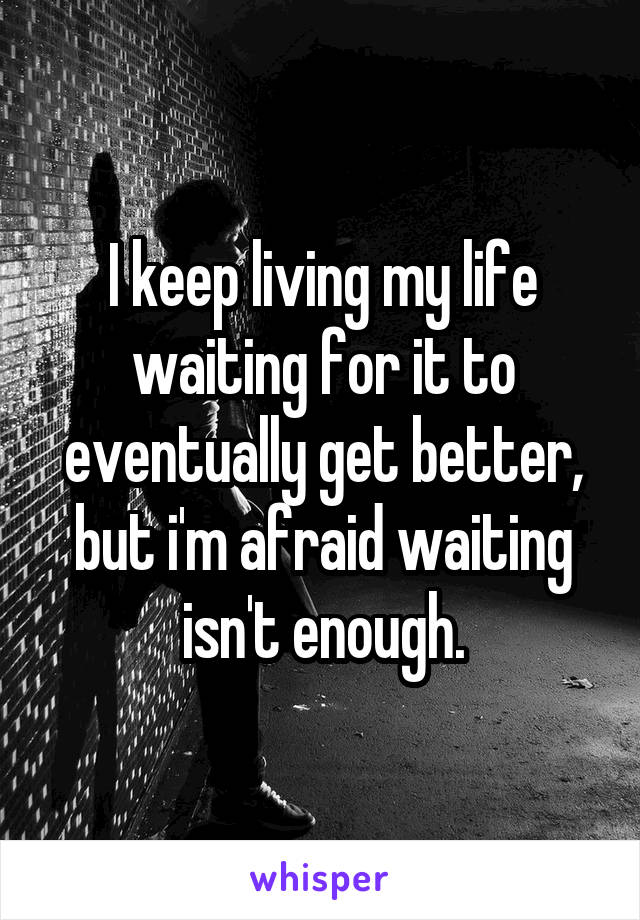 I keep living my life waiting for it to eventually get better, but i'm afraid waiting isn't enough.