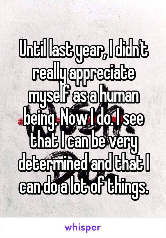 Until last year, I didn't really appreciate myself as a human being. Now I do. I see that I can be very determined and that I can do a lot of things.