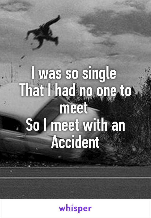 I was so single  That I had no one to meet  So I meet with an Accident