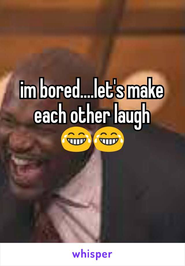 im bored....let's make each other laugh 😂😂