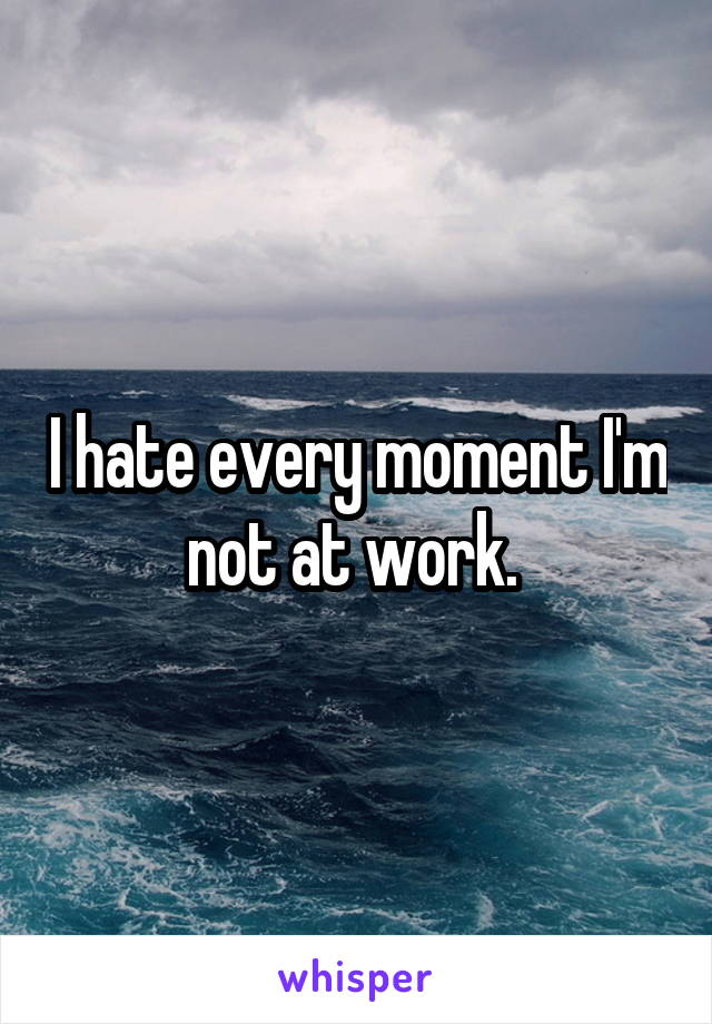 I hate every moment I'm not at work.