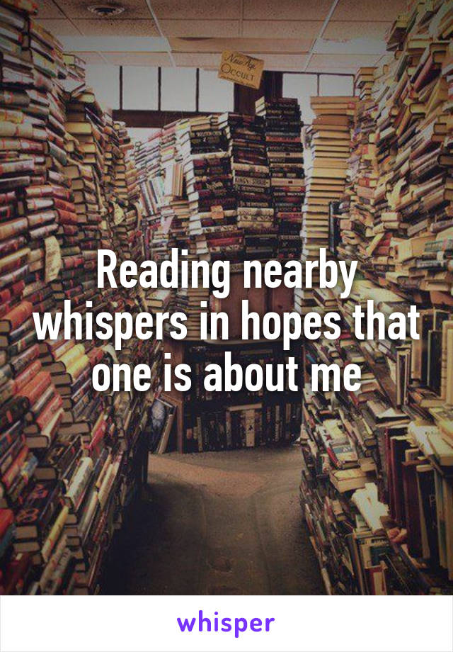 Reading nearby whispers in hopes that one is about me