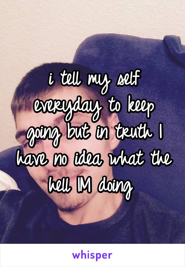 i tell my self everyday to keep going but in truth I have no idea what the hell IM doing