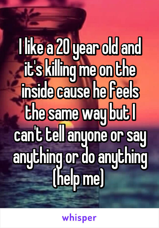 I like a 20 year old and it's killing me on the inside cause he feels the same way but I can't tell anyone or say anything or do anything (help me)