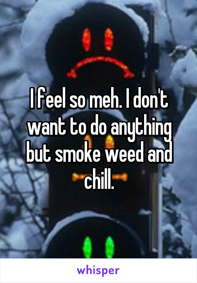 I feel so meh. I don't want to do anything but smoke weed and chill.