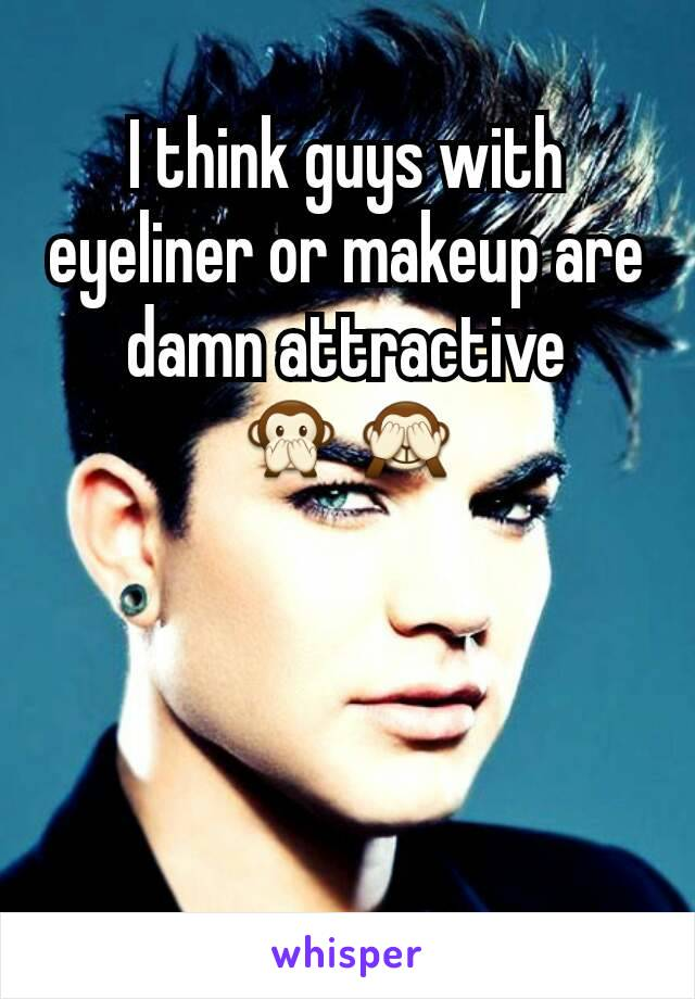 I think guys with eyeliner or makeup are damn attractive 🙊🙈