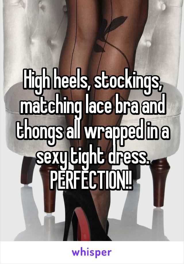 High heels, stockings, matching lace bra and thongs all wrapped in a sexy tight dress. PERFECTION!!