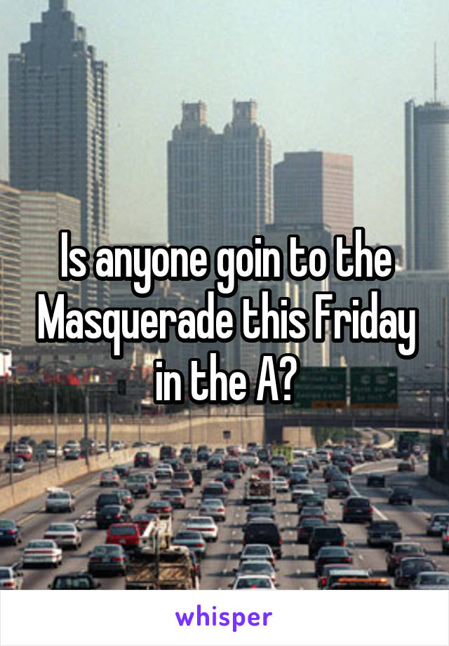 Is anyone goin to the Masquerade this Friday in the A?