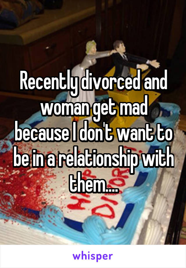 Recently divorced and woman get mad because I don't want to be in a relationship with them....