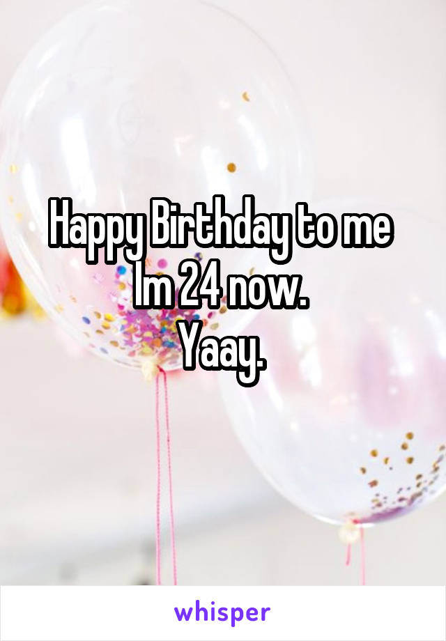 Happy Birthday to me  Im 24 now.  Yaay.