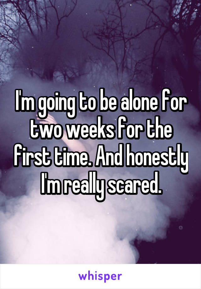 I'm going to be alone for two weeks for the first time. And honestly I'm really scared.