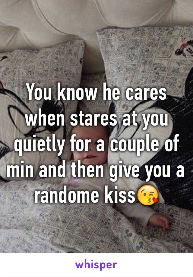 You know he cares when stares at you quietly for a couple of min and then give you a randome kiss😘