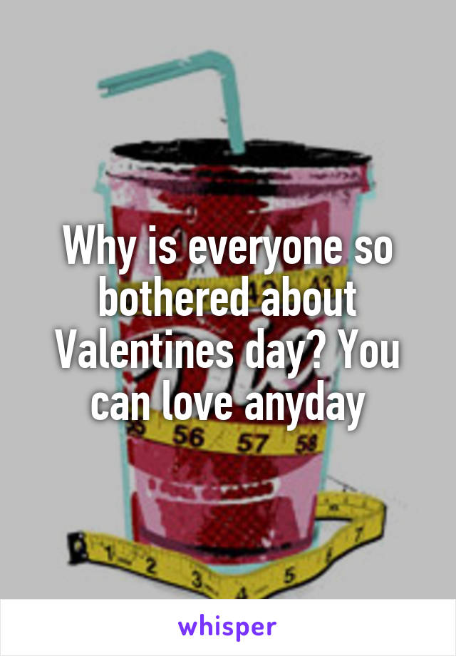 Why is everyone so bothered about Valentines day? You can love anyday