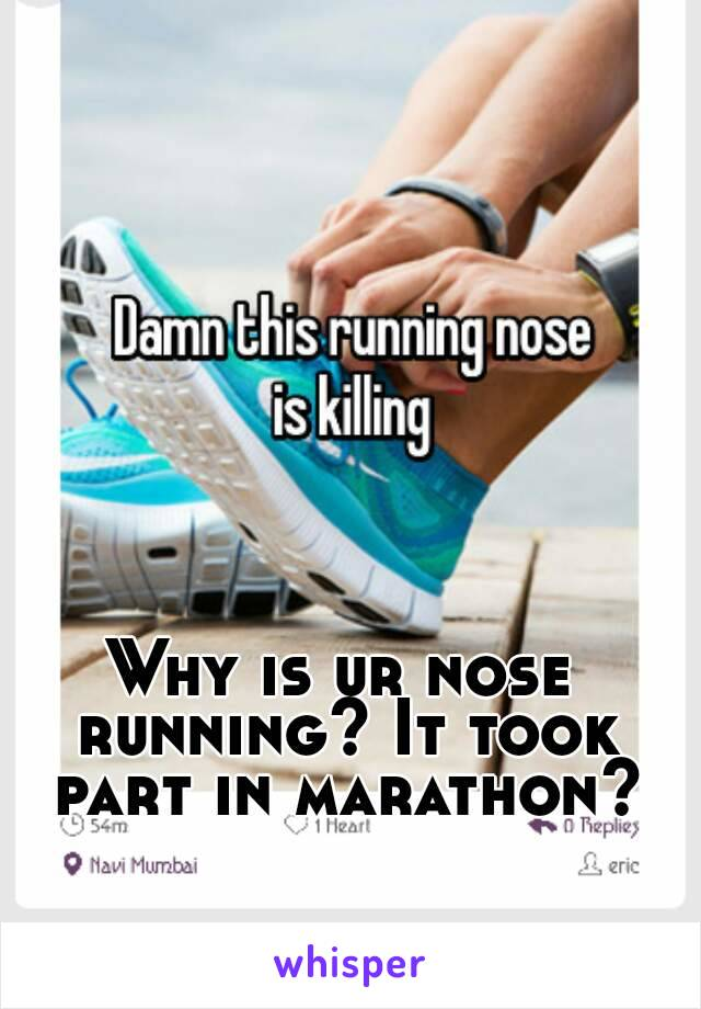 Why is ur nose running? It took part in marathon?