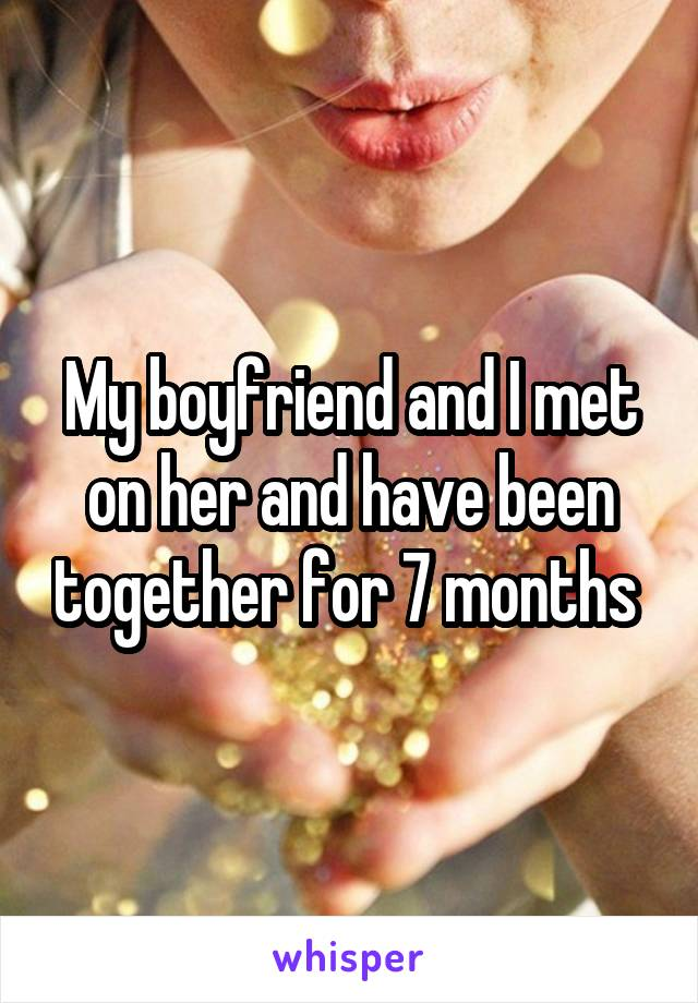 My boyfriend and I met on her and have been together for 7 months
