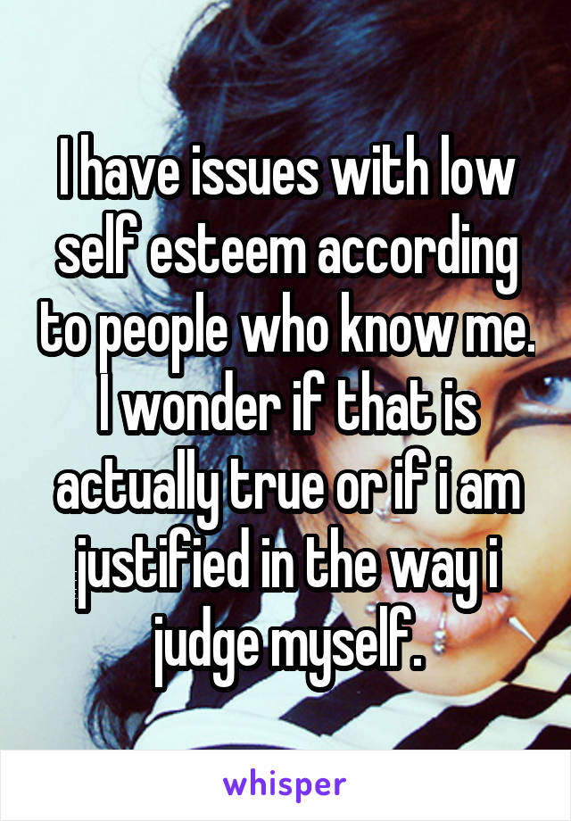 I have issues with low self esteem according to people who know me. I wonder if that is actually true or if i am justified in the way i judge myself.