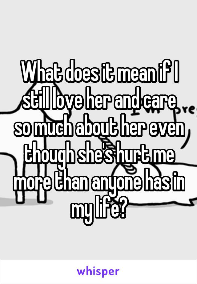 What does it mean if I still love her and care so much about her even though she's hurt me more than anyone has in my life?