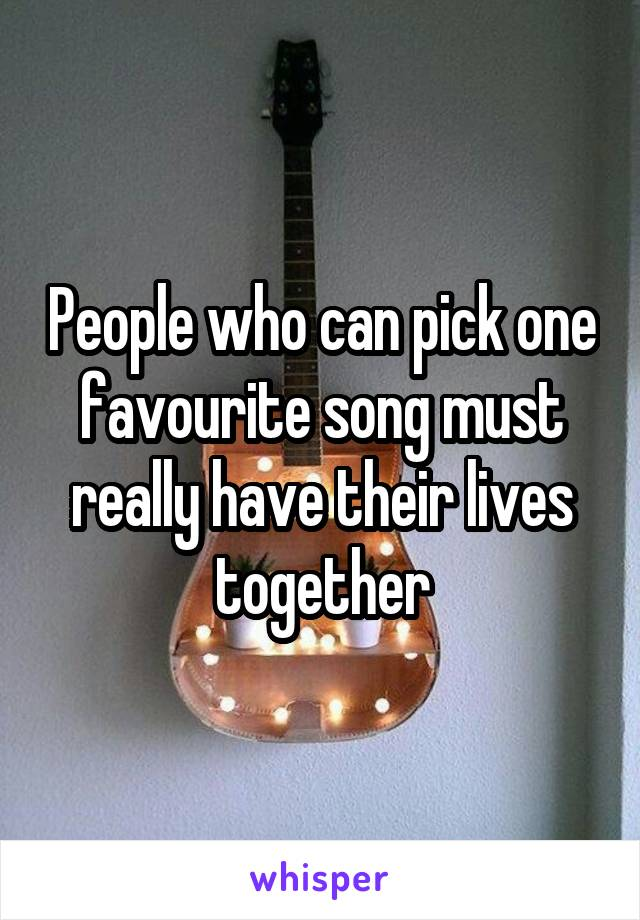 People who can pick one favourite song must really have their lives together