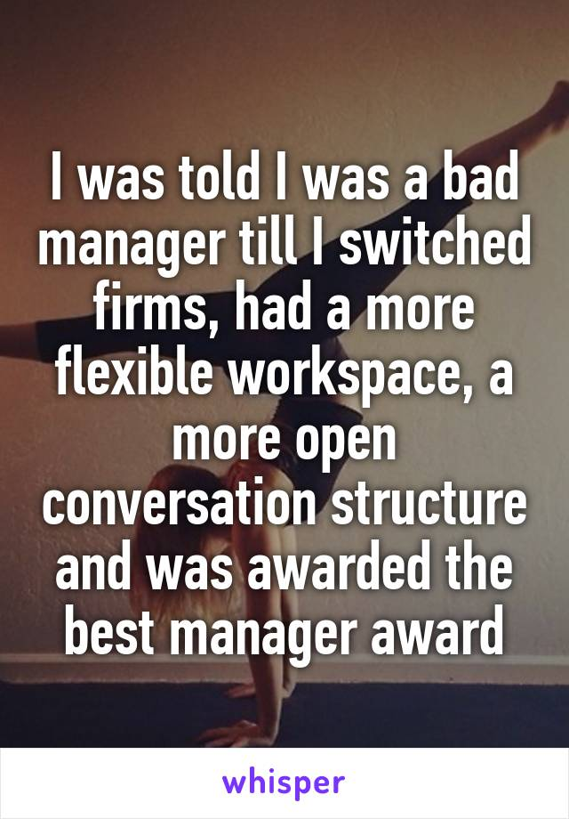 I was told I was a bad manager till I switched firms, had a more flexible workspace, a more open conversation structure and was awarded the best manager award