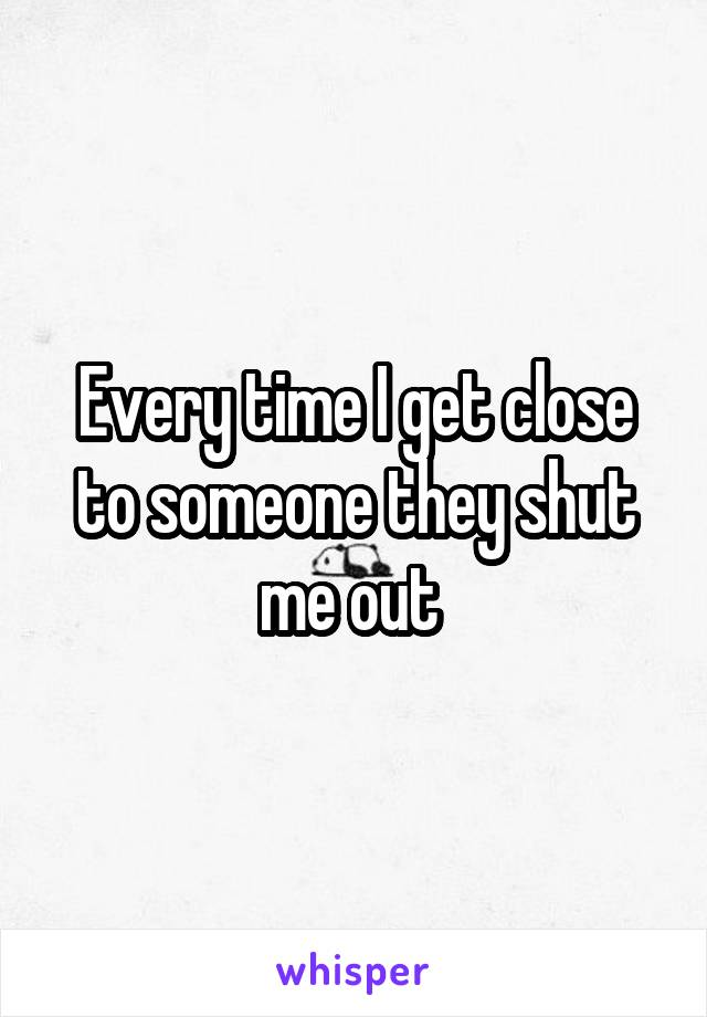 Every time I get close to someone they shut me out