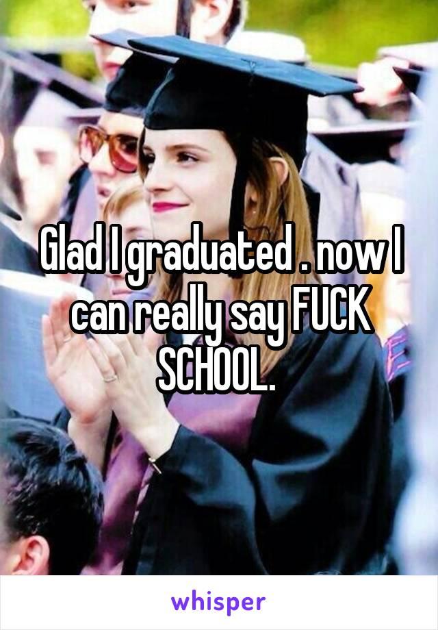 Glad I graduated . now I can really say FUCK SCHOOL.
