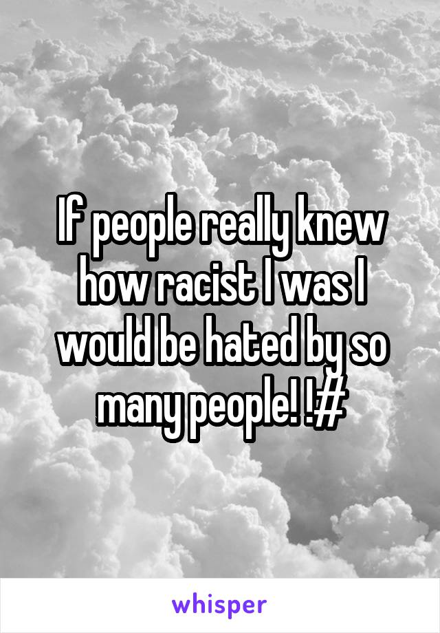If people really knew how racist I was I would be hated by so many people! !#
