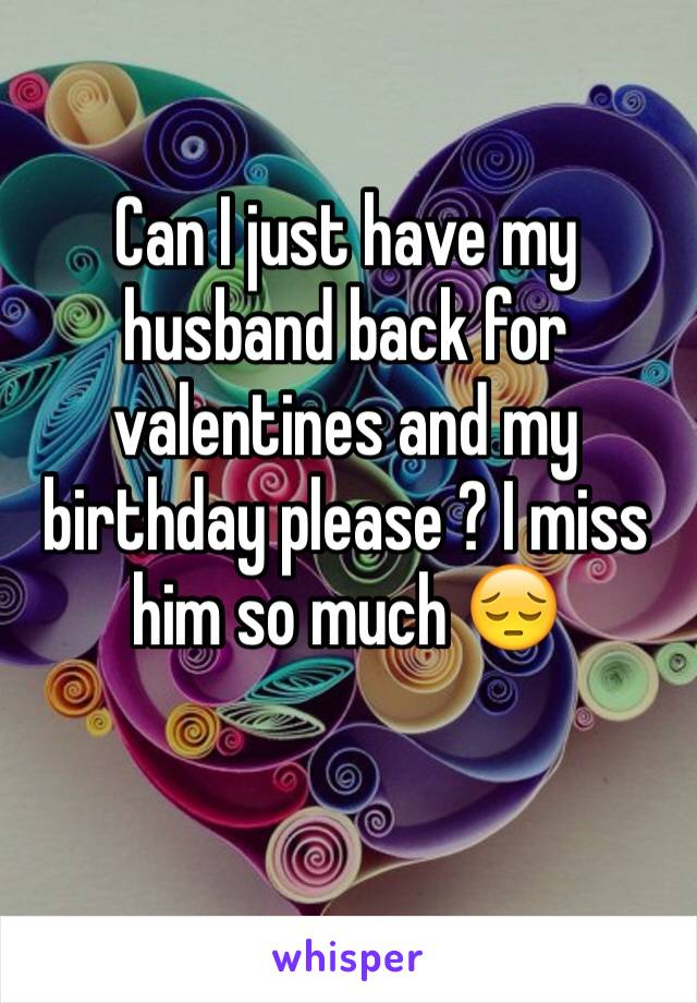 Can I just have my husband back for valentines and my birthday please ? I miss him so much 😔