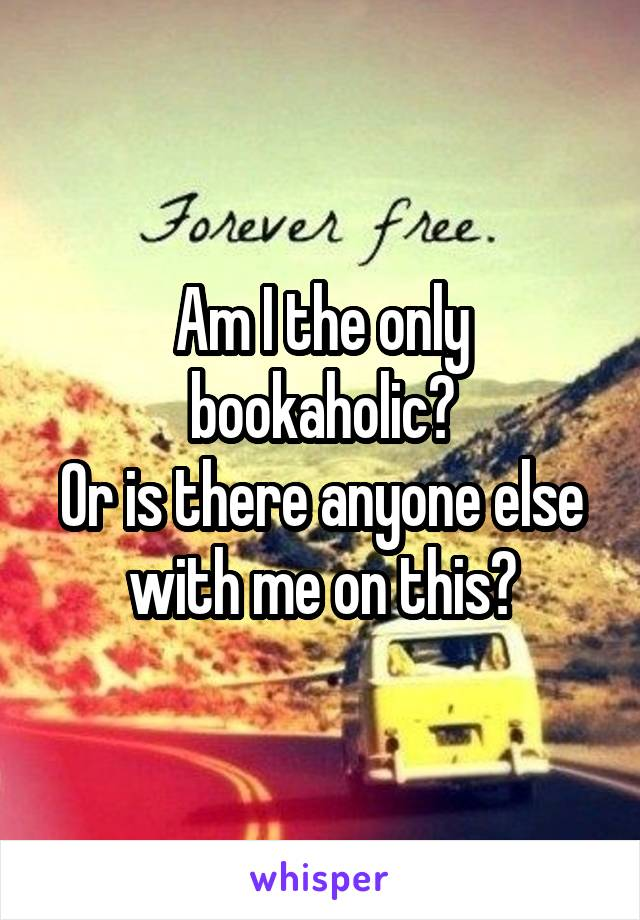 Am I the only bookaholic? Or is there anyone else with me on this?