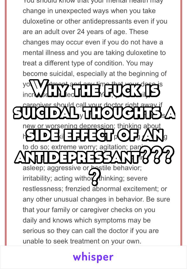 Why the fuck is suicidal thoughts a side effect of an antidepressant????